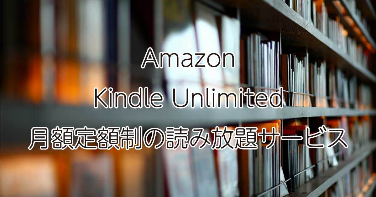 Amazon Kindle Unlimitedは月額定額制の読み放題サービス